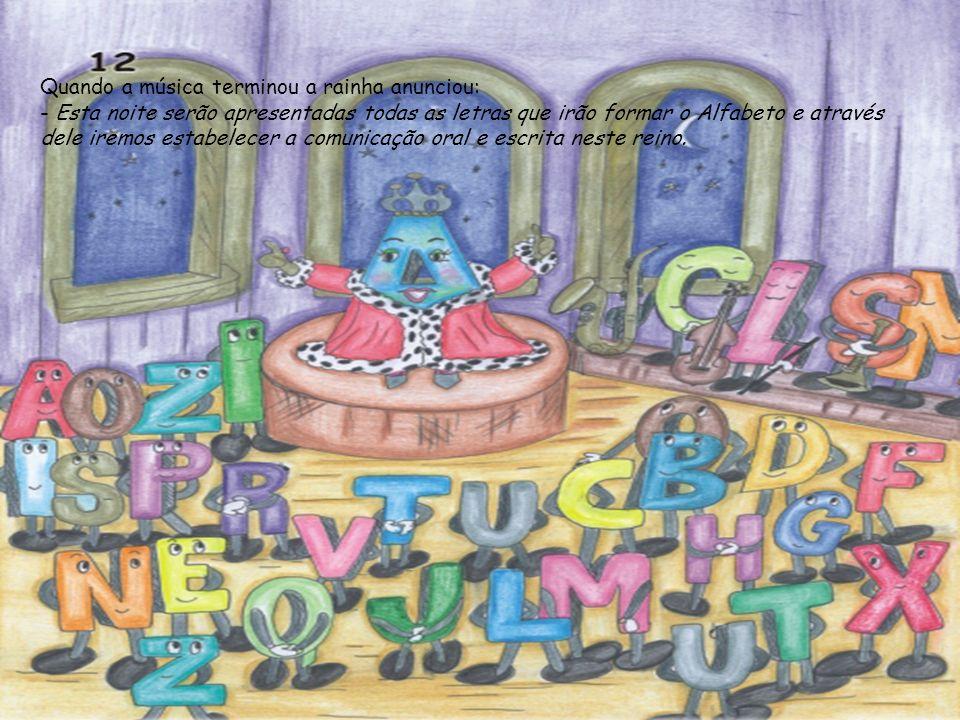 Quando a música terminou a rainha anunciou: - Esta noite serão apresentadas todas as letras que irão formar o Alfabeto e através dele iremos estabelecer a comunicação oral e escrita neste reino.