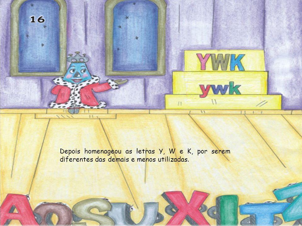 Depois homenageou as letras Y, W e K, por serem diferentes das demais e menos utilizadas.