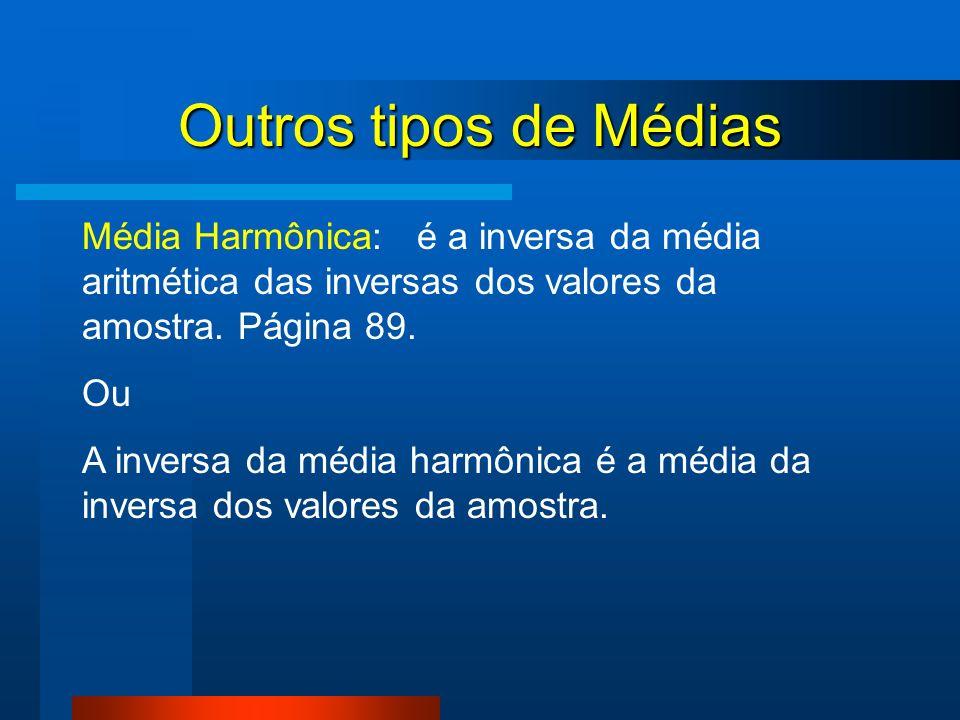 Outros tipos de Médias Média Harmônica: é a inversa da média aritmética das inversas dos valores da amostra. Página 89.