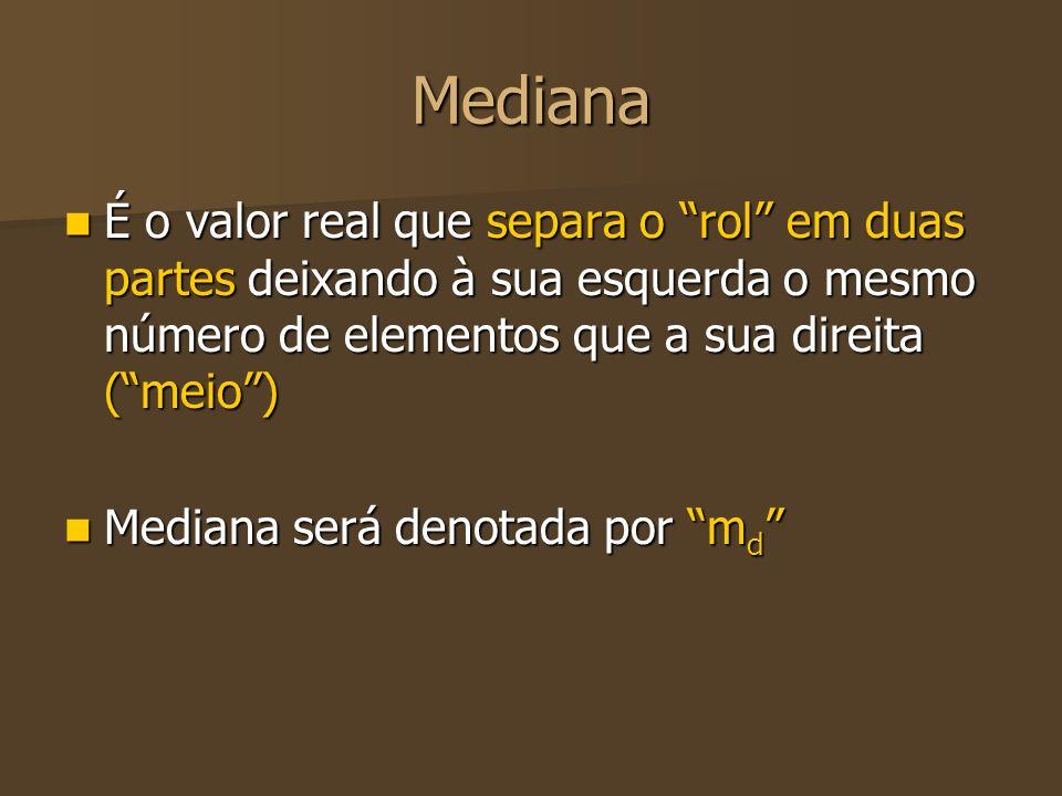 Mediana É o valor real que separa o rol em duas partes deixando à sua esquerda o mesmo número de elementos que a sua direita ( meio )