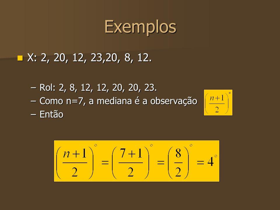 Exemplos X: 2, 20, 12, 23,20, 8, 12. Rol: 2, 8, 12, 12, 20, 20, 23. Como n=7, a mediana é a observação.