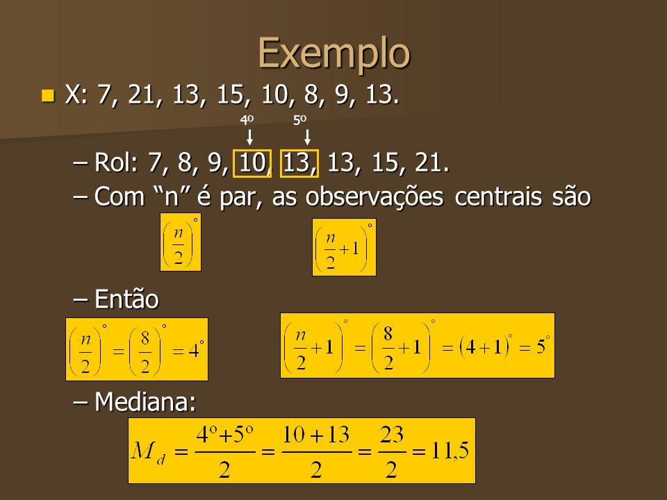 Exemplo X: 7, 21, 13, 15, 10, 8, 9, 13. Rol: 7, 8, 9, 10, 13, 13, 15, 21. Com n é par, as observações centrais são.