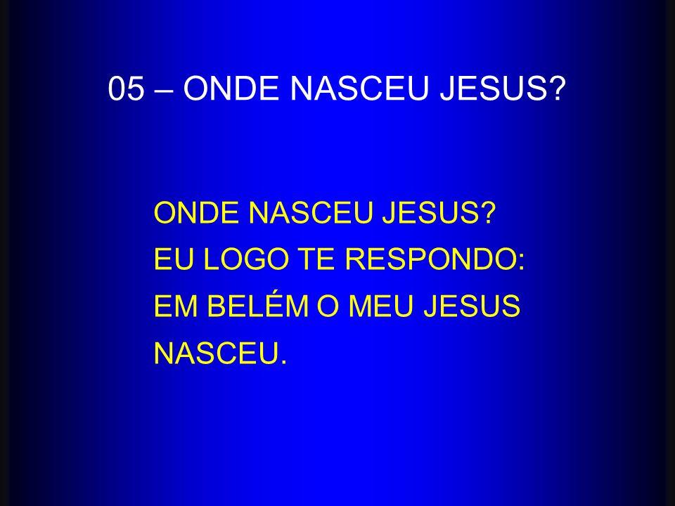 05 – ONDE NASCEU JESUS ONDE NASCEU JESUS EU LOGO TE RESPONDO: