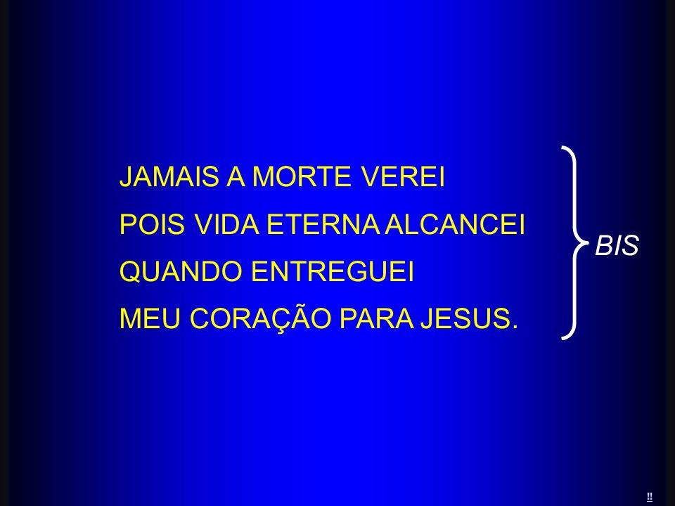 POIS VIDA ETERNA ALCANCEI QUANDO ENTREGUEI MEU CORAÇÃO PARA JESUS. BIS