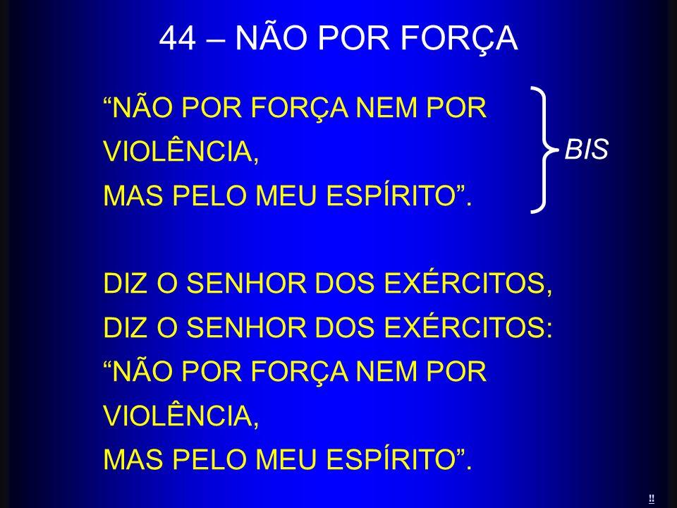 44 – NÃO POR FORÇA NÃO POR FORÇA NEM POR VIOLÊNCIA,