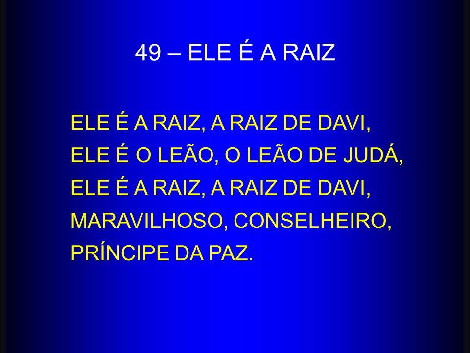 49 – ELE É A RAIZ ELE É A RAIZ, A RAIZ DE DAVI,