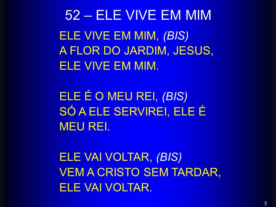 52 – ELE VIVE EM MIM ELE VIVE EM MIM, (BIS) A FLOR DO JARDIM, JESUS,