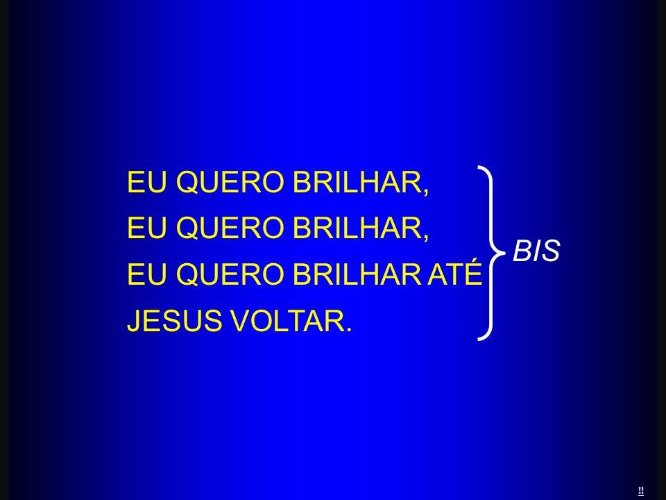 EU QUERO BRILHAR ATÉ JESUS VOLTAR. BIS