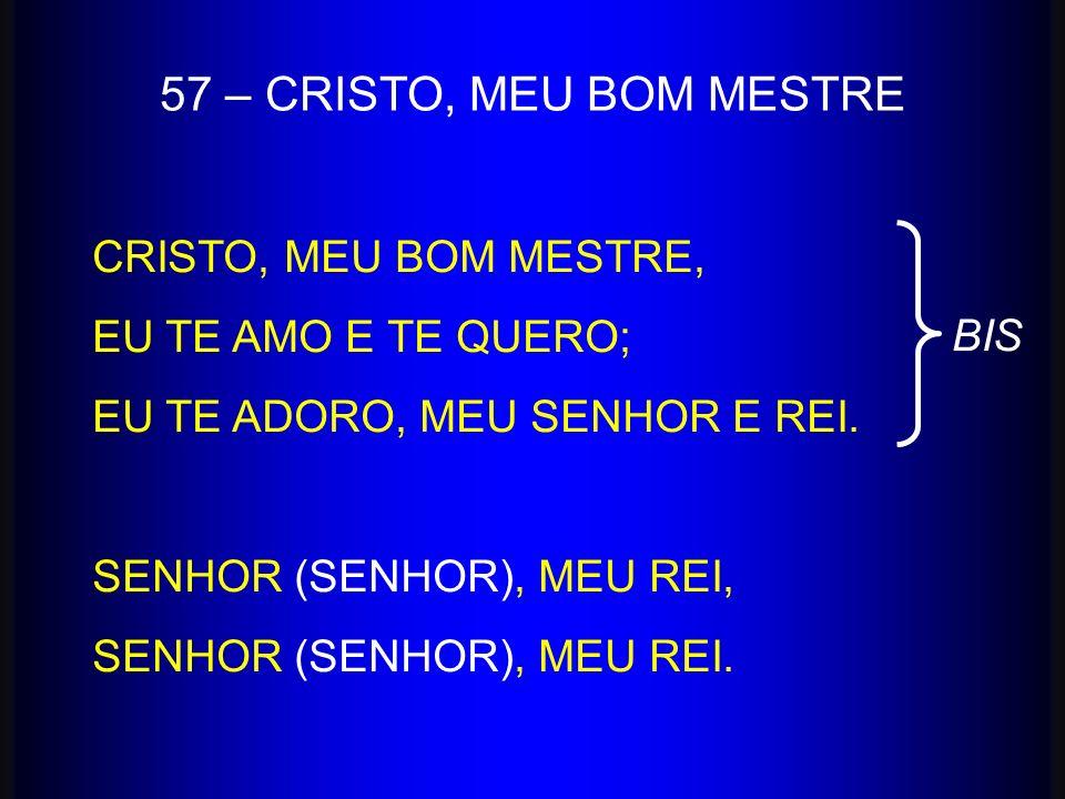 57 – CRISTO, MEU BOM MESTRE CRISTO, MEU BOM MESTRE,