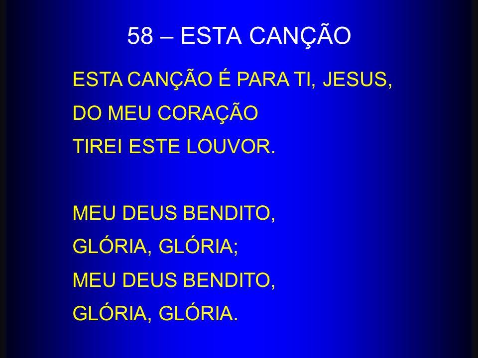 58 – ESTA CANÇÃO ESTA CANÇÃO É PARA TI, JESUS, DO MEU CORAÇÃO