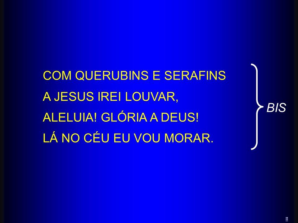 COM QUERUBINS E SERAFINS A JESUS IREI LOUVAR, ALELUIA! GLÓRIA A DEUS!