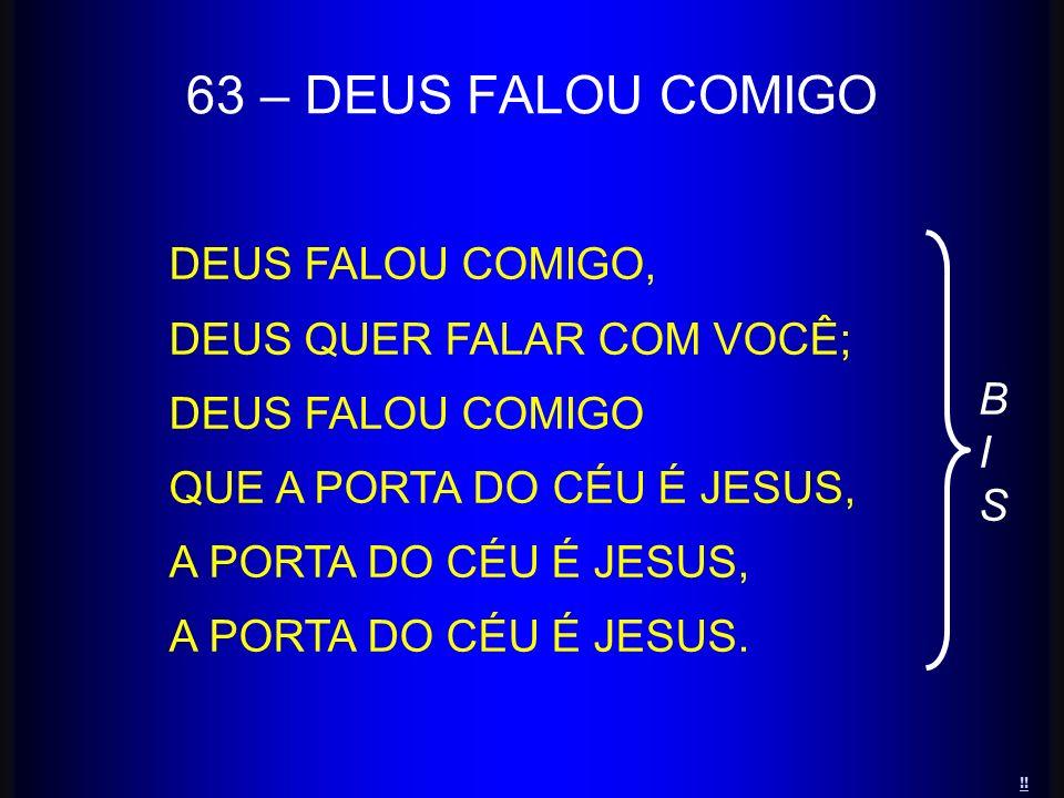 63 – DEUS FALOU COMIGO DEUS FALOU COMIGO, DEUS QUER FALAR COM VOCÊ;