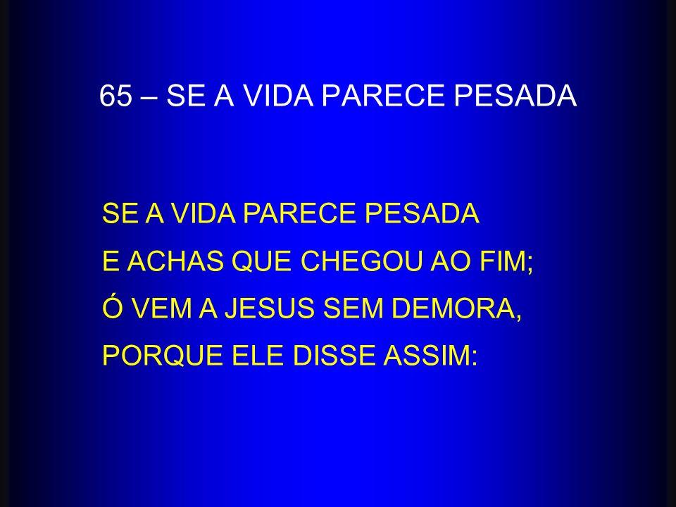 65 – SE A VIDA PARECE PESADA
