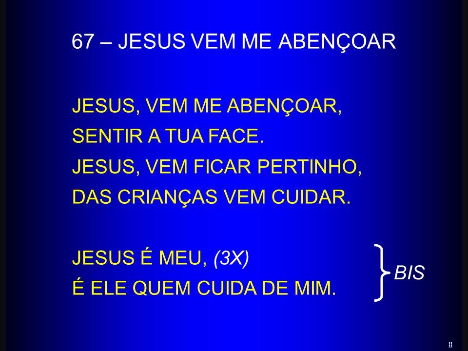 67 – JESUS VEM ME ABENÇOAR JESUS, VEM ME ABENÇOAR, SENTIR A TUA FACE.