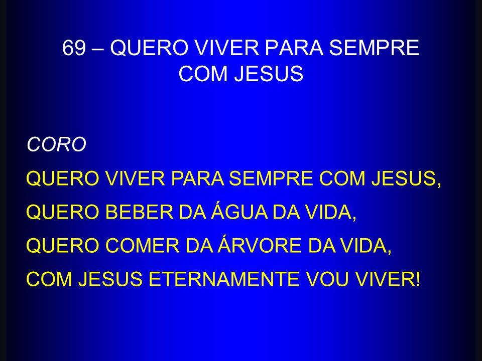 69 – QUERO VIVER PARA SEMPRE COM JESUS