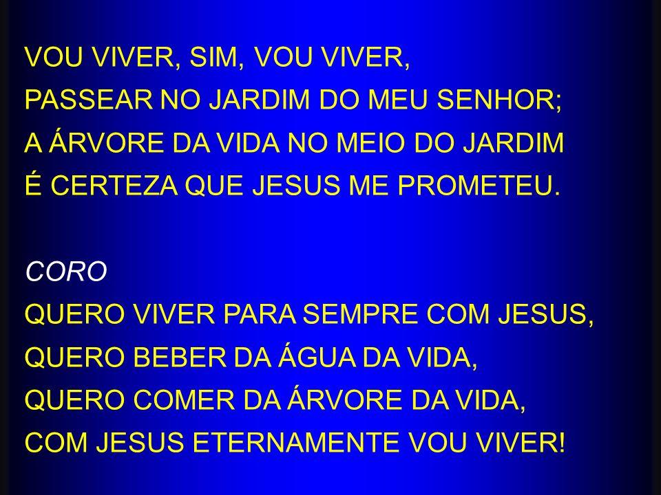 VOU VIVER, SIM, VOU VIVER, PASSEAR NO JARDIM DO MEU SENHOR; A ÁRVORE DA VIDA NO MEIO DO JARDIM. É CERTEZA QUE JESUS ME PROMETEU.