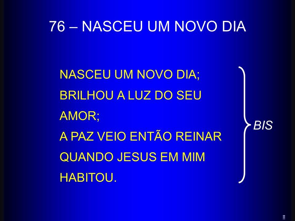 76 – NASCEU UM NOVO DIA NASCEU UM NOVO DIA; BRILHOU A LUZ DO SEU AMOR;