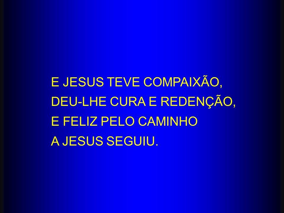 E JESUS TEVE COMPAIXÃO, DEU-LHE CURA E REDENÇÃO, E FELIZ PELO CAMINHO A JESUS SEGUIU.
