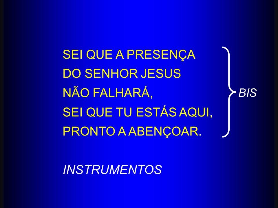 SEI QUE A PRESENÇA DO SENHOR JESUS NÃO FALHARÁ, SEI QUE TU ESTÁS AQUI,
