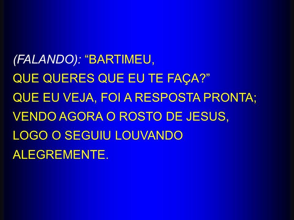 (FALANDO): BARTIMEU, QUE QUERES QUE EU TE FAÇA QUE EU VEJA, FOI A RESPOSTA PRONTA; VENDO AGORA O ROSTO DE JESUS,