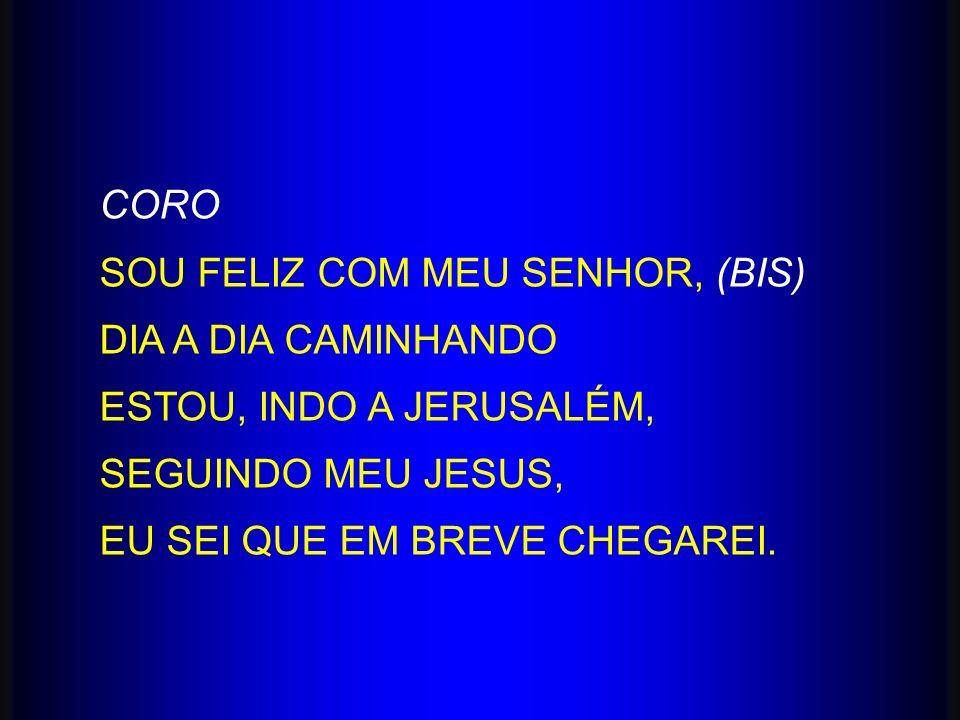 CORO SOU FELIZ COM MEU SENHOR, (BIS) DIA A DIA CAMINHANDO. ESTOU, INDO A JERUSALÉM, SEGUINDO MEU JESUS,