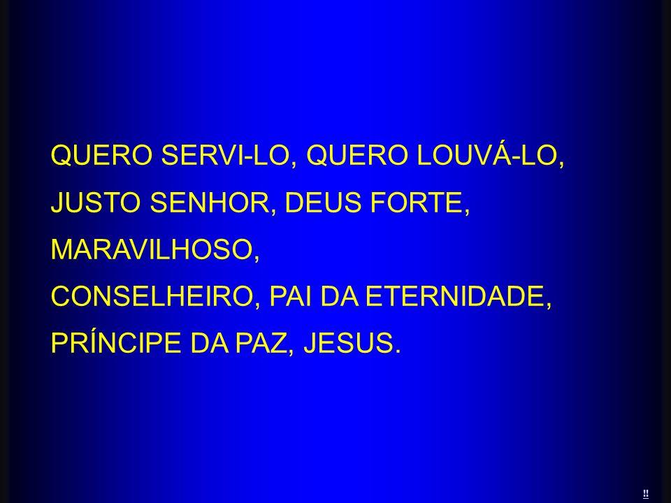 QUERO SERVI-LO, QUERO LOUVÁ-LO, JUSTO SENHOR, DEUS FORTE, MARAVILHOSO,