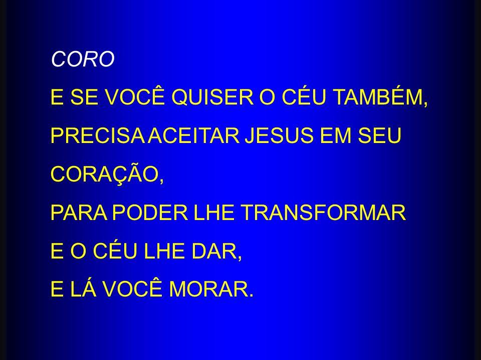 CORO E SE VOCÊ QUISER O CÉU TAMBÉM, PRECISA ACEITAR JESUS EM SEU CORAÇÃO, PARA PODER LHE TRANSFORMAR.