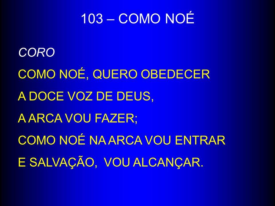 103 – COMO NOÉ CORO COMO NOÉ, QUERO OBEDECER A DOCE VOZ DE DEUS,