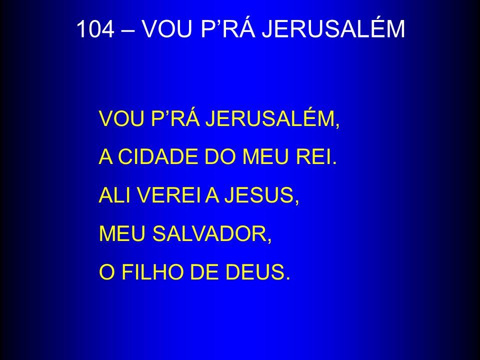 104 – VOU P'RÁ JERUSALÉM VOU P'RÁ JERUSALÉM, A CIDADE DO MEU REI.