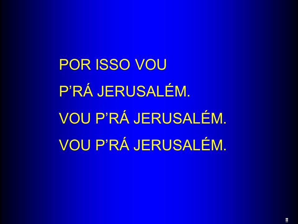 POR ISSO VOU P'RÁ JERUSALÉM. VOU P'RÁ JERUSALÉM. !!