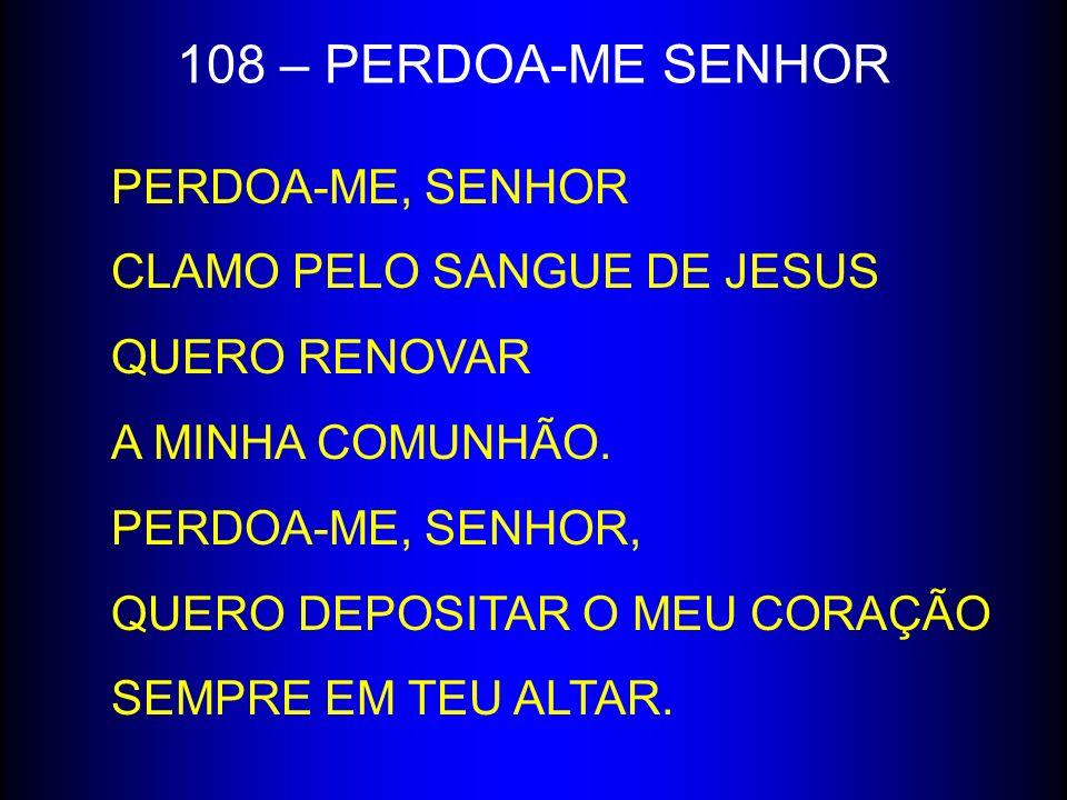 108 – PERDOA-ME SENHOR PERDOA-ME, SENHOR CLAMO PELO SANGUE DE JESUS