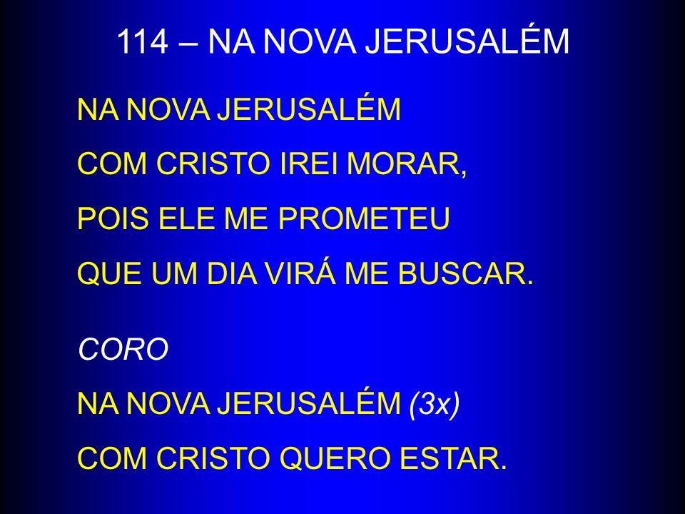 114 – NA NOVA JERUSALÉM NA NOVA JERUSALÉM COM CRISTO IREI MORAR,