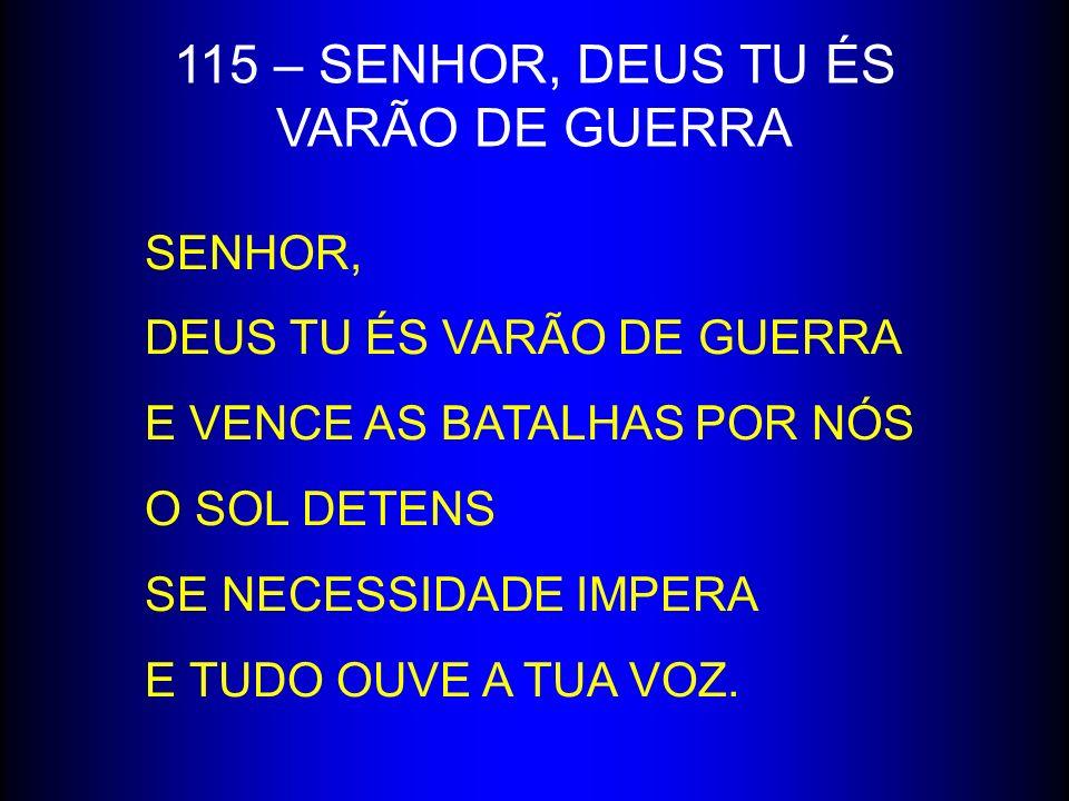 115 – SENHOR, DEUS TU ÉS VARÃO DE GUERRA SENHOR,