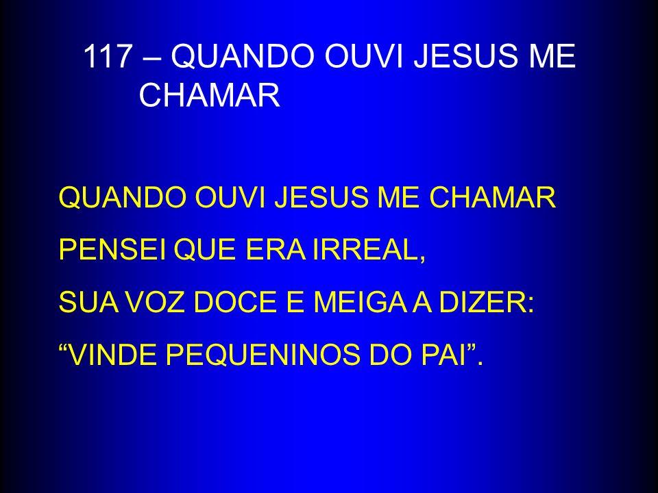 117 – QUANDO OUVI JESUS ME CHAMAR QUANDO OUVI JESUS ME CHAMAR