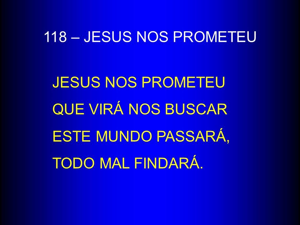 118 – JESUS NOS PROMETEU JESUS NOS PROMETEU. QUE VIRÁ NOS BUSCAR.