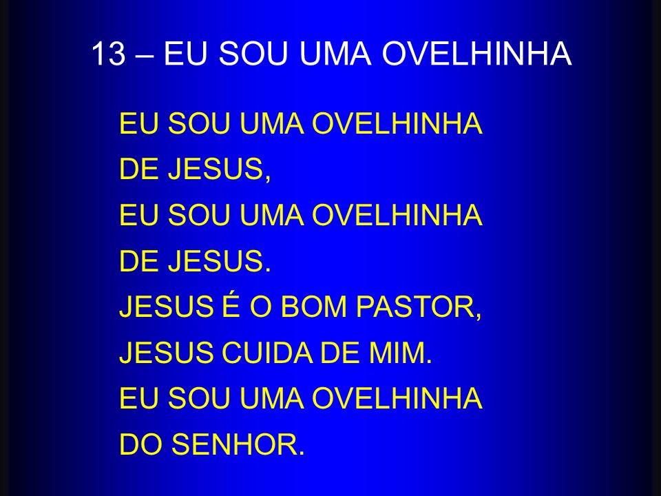 13 – EU SOU UMA OVELHINHA EU SOU UMA OVELHINHA DE JESUS, DE JESUS.