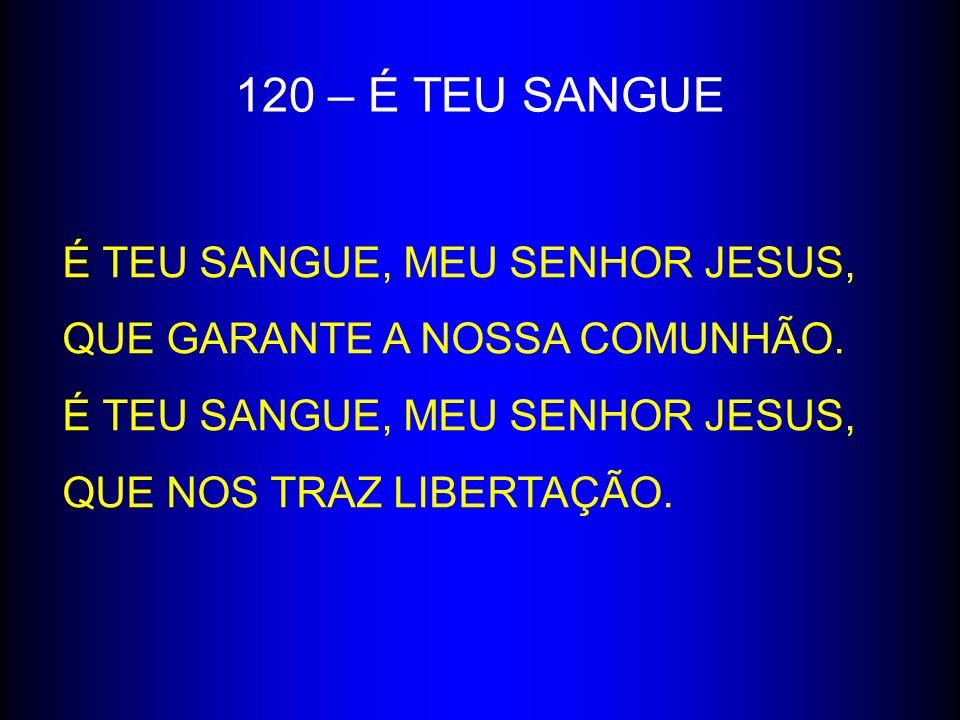 120 – É TEU SANGUE É TEU SANGUE, MEU SENHOR JESUS,