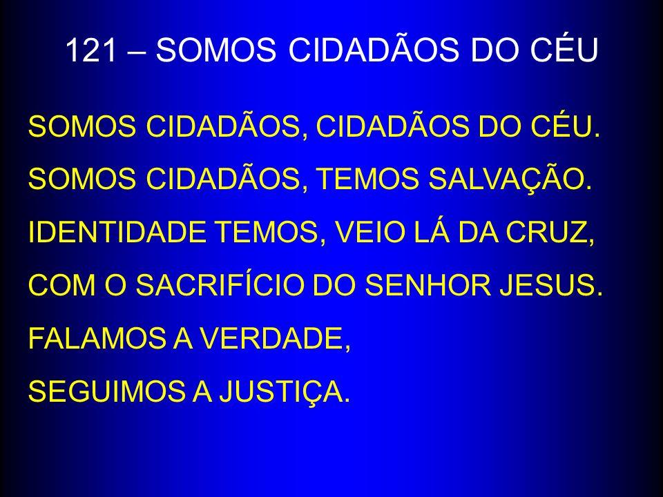 121 – SOMOS CIDADÃOS DO CÉU SOMOS CIDADÃOS, CIDADÃOS DO CÉU.