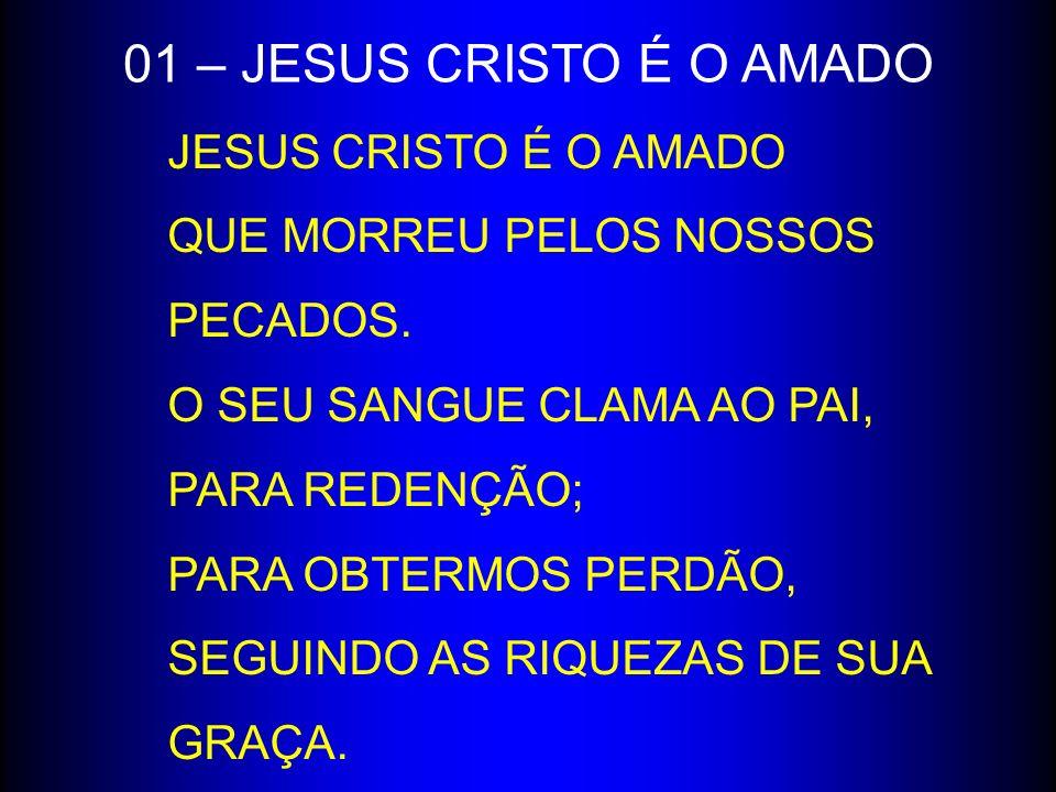 01 – JESUS CRISTO É O AMADO JESUS CRISTO É O AMADO QUE MORREU PELOS NOSSOS PECADOS. O SEU SANGUE CLAMA AO PAI,