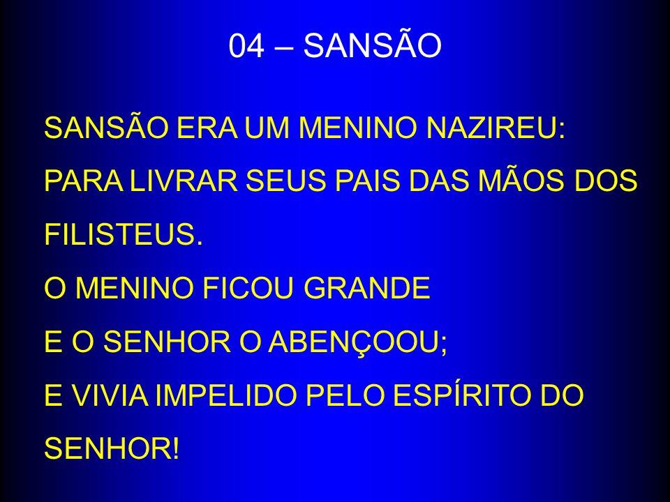 04 – SANSÃO SANSÃO ERA UM MENINO NAZIREU: