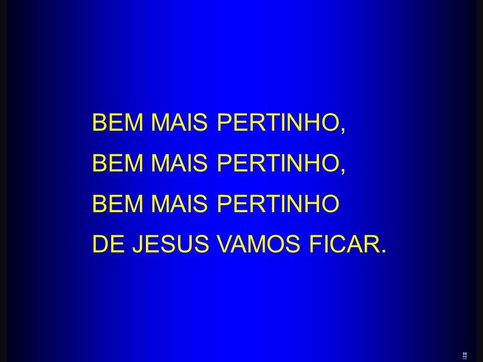 BEM MAIS PERTINHO, BEM MAIS PERTINHO DE JESUS VAMOS FICAR. !!