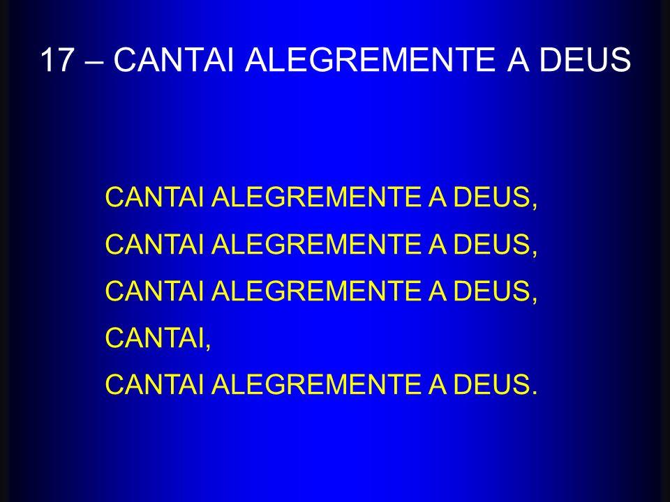 17 – CANTAI ALEGREMENTE A DEUS
