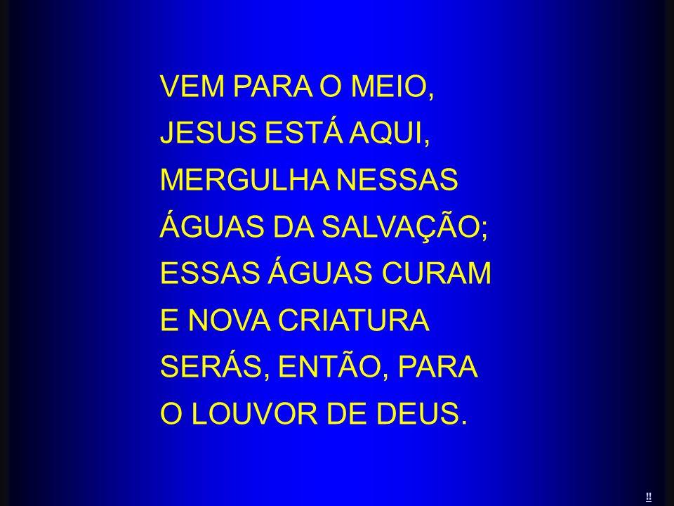 VEM PARA O MEIO, JESUS ESTÁ AQUI, MERGULHA NESSAS ÁGUAS DA SALVAÇÃO;