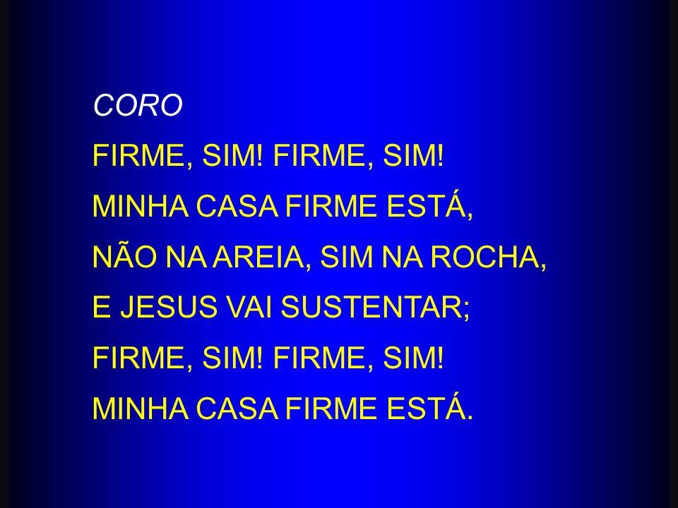 CORO FIRME, SIM! FIRME, SIM! MINHA CASA FIRME ESTÁ, NÃO NA AREIA, SIM NA ROCHA, E JESUS VAI SUSTENTAR;
