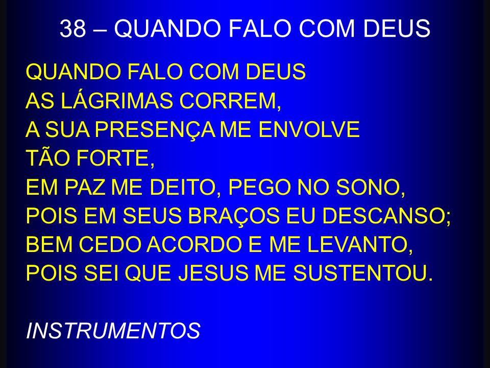 38 – QUANDO FALO COM DEUS QUANDO FALO COM DEUS AS LÁGRIMAS CORREM,