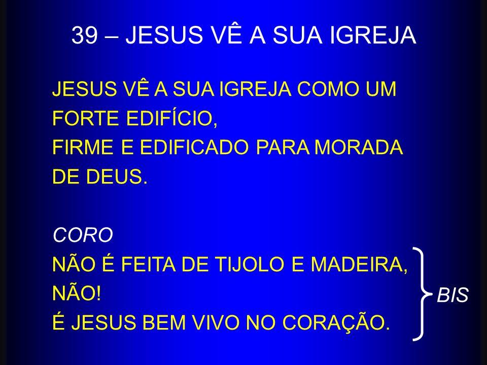 39 – JESUS VÊ A SUA IGREJA JESUS VÊ A SUA IGREJA COMO UM FORTE EDIFÍCIO, FIRME E EDIFICADO PARA MORADA DE DEUS.
