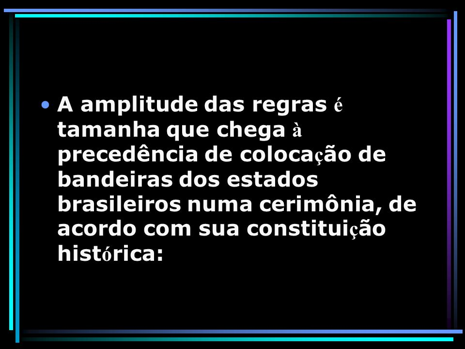 A amplitude das regras é tamanha que chega à precedência de colocação de bandeiras dos estados brasileiros numa cerimônia, de acordo com sua constituição histórica: