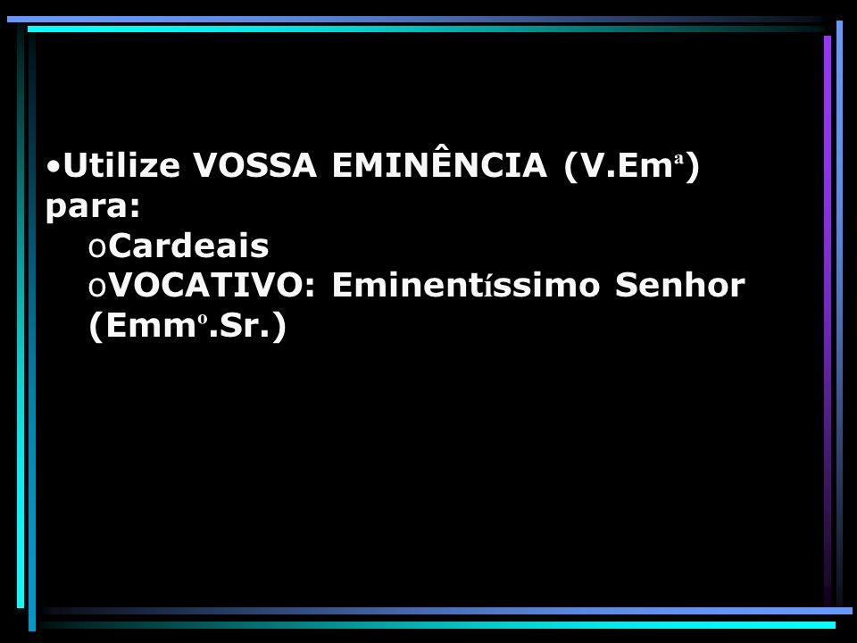 Utilize VOSSA EMINÊNCIA (V.Emª) para: