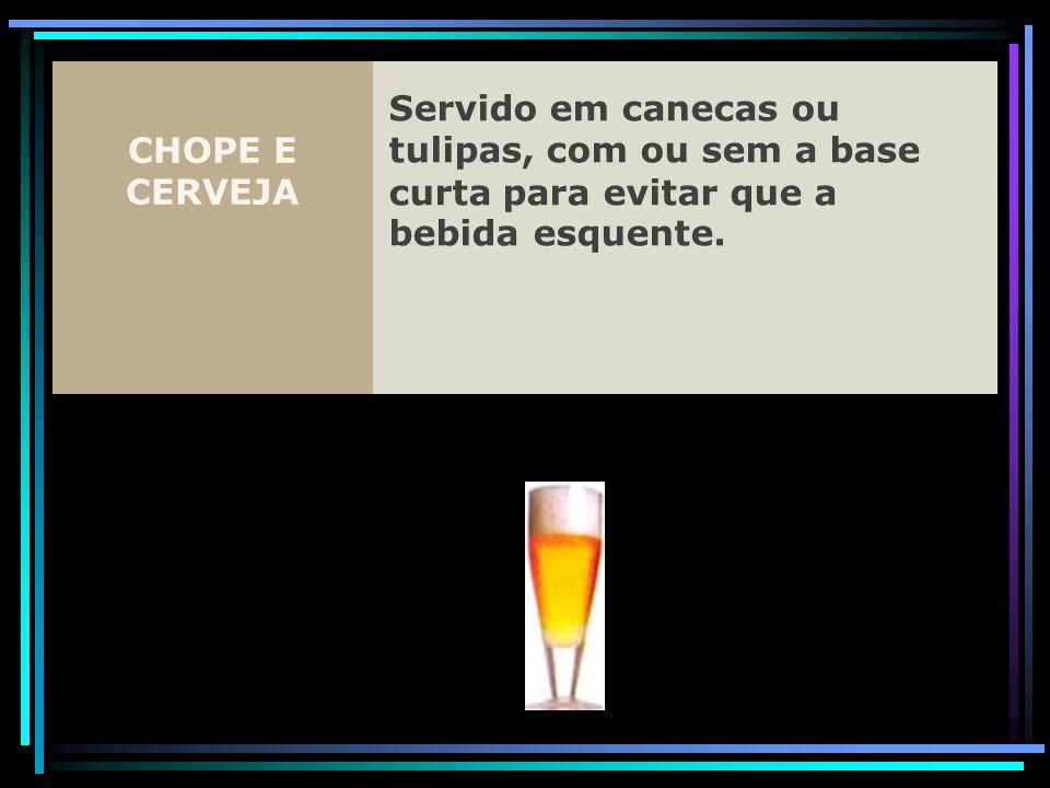 CHOPE E CERVEJA Servido em canecas ou tulipas, com ou sem a base curta para evitar que a bebida esquente.