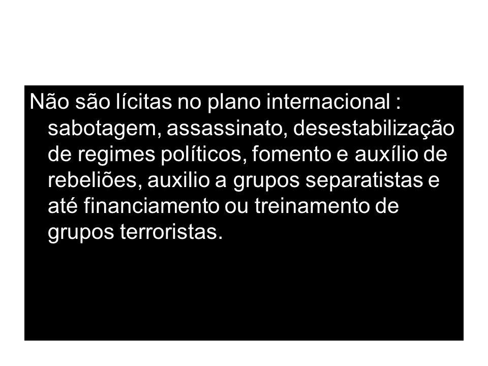 Não são lícitas no plano internacional : sabotagem, assassinato, desestabilização de regimes políticos, fomento e auxílio de rebeliões, auxilio a grupos separatistas e até financiamento ou treinamento de grupos terroristas.